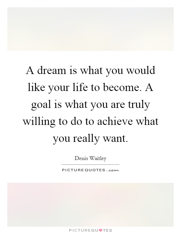 A dream is what you would like your life to become. A goal is what you are truly willing to do to achieve what you really want Picture Quote #1