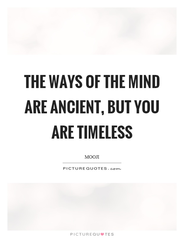 The ways of the mind are ancient, but you are timeless Picture Quote #1