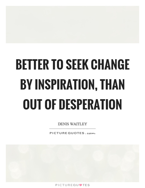 Better to seek change by inspiration, than out of desperation Picture Quote #1