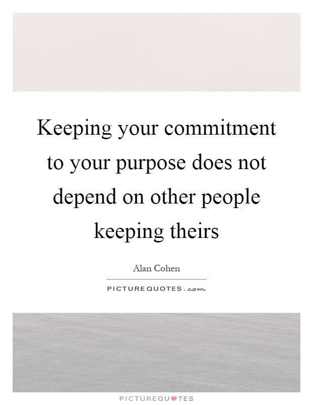 Keeping your commitment to your purpose does not depend on other people keeping theirs Picture Quote #1