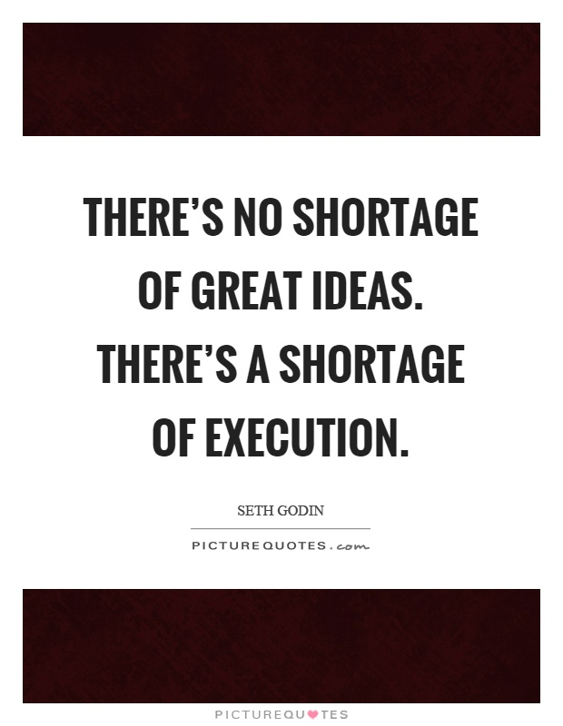 There's no shortage of great ideas. There's a shortage of execution Picture Quote #1