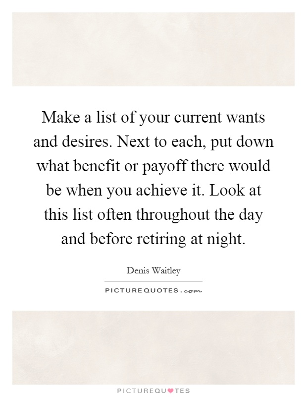 Make a list of your current wants and desires. Next to each, put down what benefit or payoff there would be when you achieve it. Look at this list often throughout the day and before retiring at night Picture Quote #1
