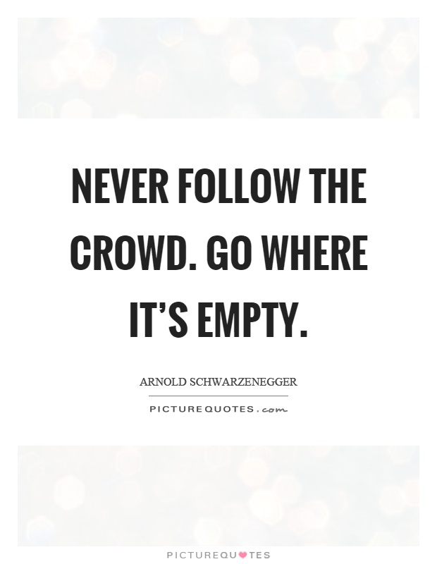 Never follow the crowd. Go where it's empty Picture Quote #1
