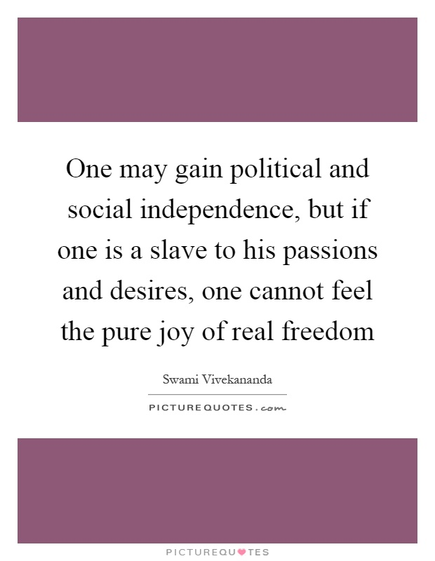 One may gain political and social independence, but if one is a slave to his passions and desires, one cannot feel the pure joy of real freedom Picture Quote #1