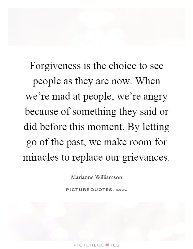 Forgiveness is the choice to see people as they are now. When we're mad at people, we're angry because of something they said or did before this moment. By letting go of the past, we make room for miracles to replace our grievances Picture Quote #1