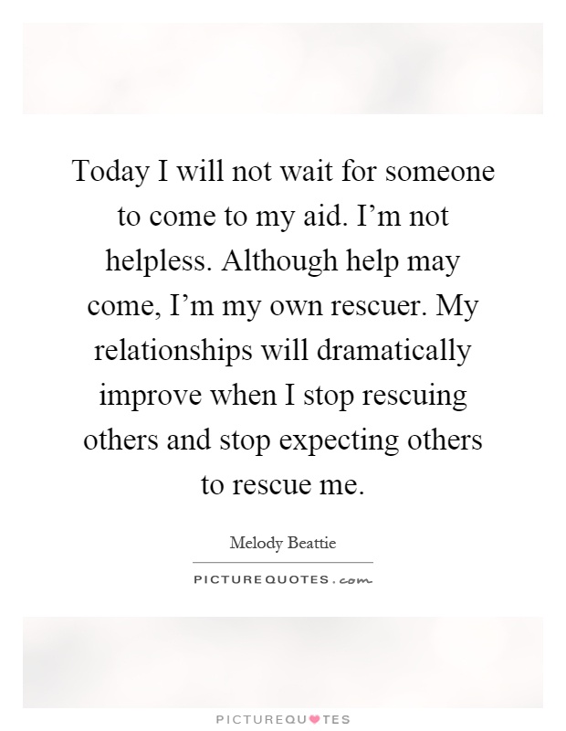 Today I will not wait for someone to come to my aid. I'm not helpless. Although help may come, I'm my own rescuer. My relationships will dramatically improve when I stop rescuing others and stop expecting others to rescue me Picture Quote #1