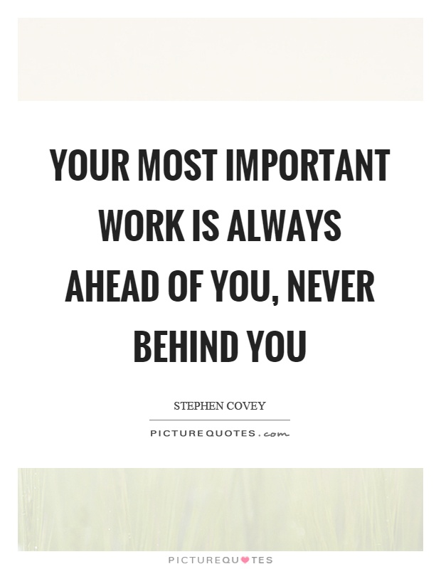 Your most important work is always ahead of you, never behind you Picture Quote #1