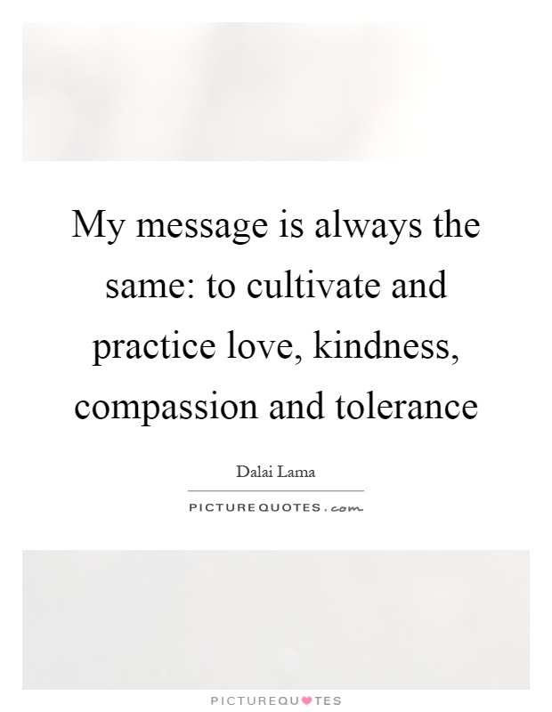 My message is always the same: to cultivate and practice love, kindness, compassion and tolerance Picture Quote #1