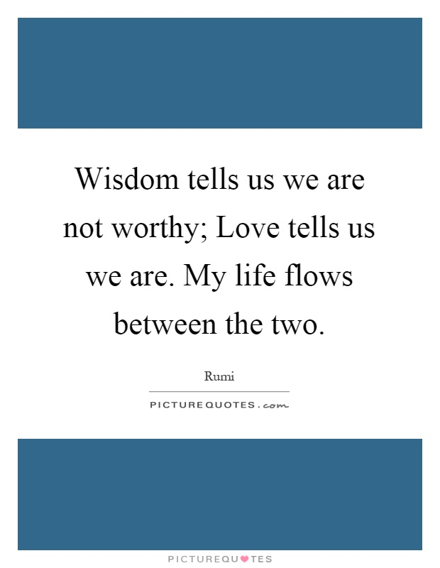 Wisdom tells us we are not worthy; Love tells us we are. My life flows between the two Picture Quote #1