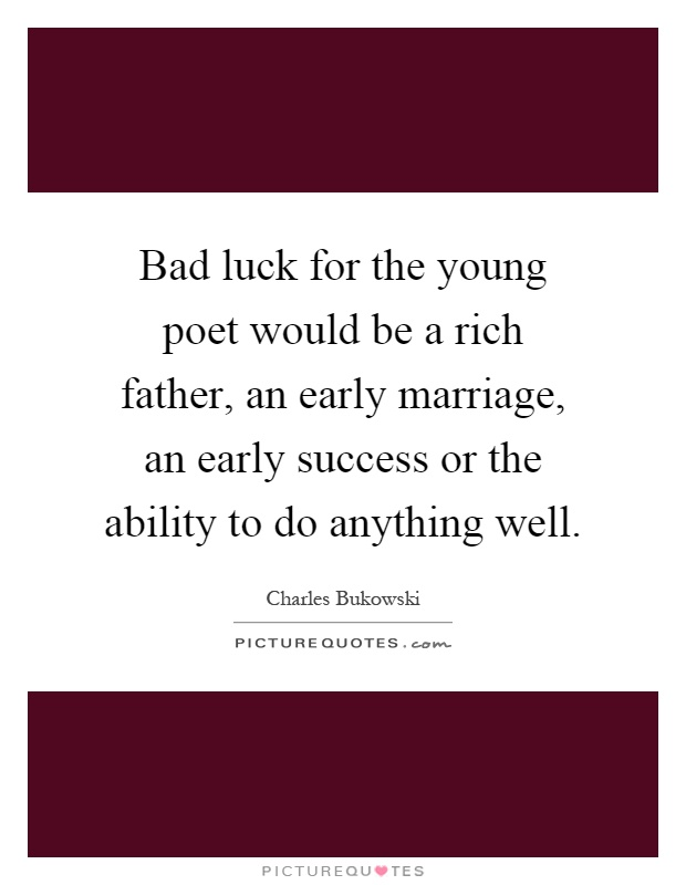 Bad luck for the young poet would be a rich father, an early marriage, an early success or the ability to do anything well Picture Quote #1
