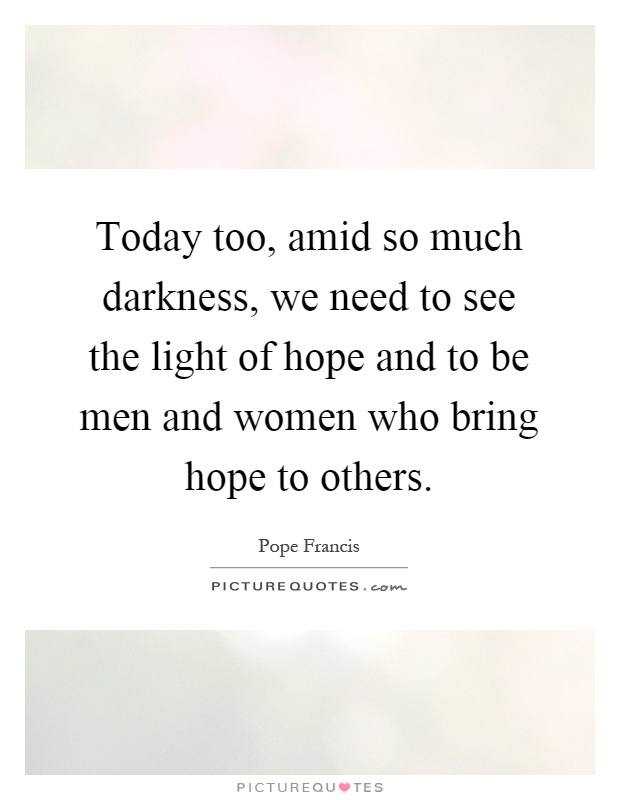 Today too, amid so much darkness, we need to see the light ...