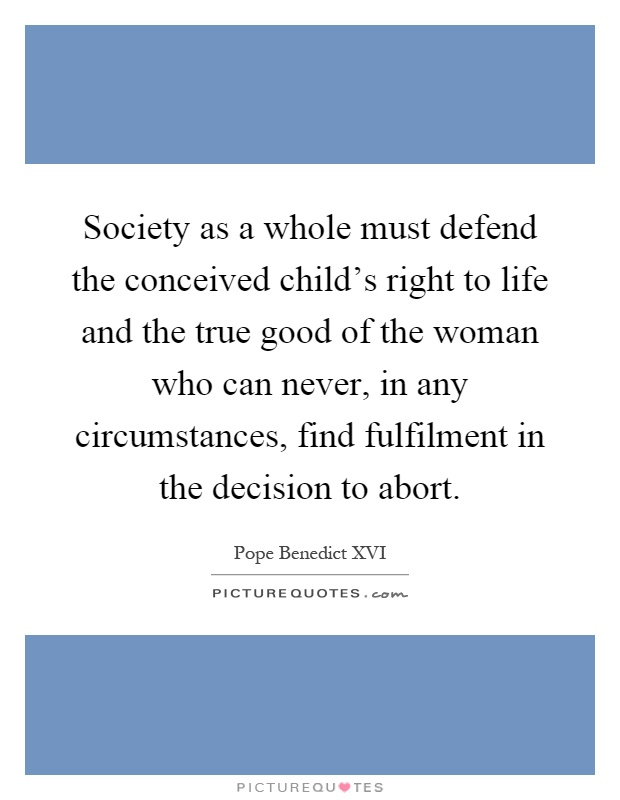 Society as a whole must defend the conceived child's right to life and the true good of the woman who can never, in any circumstances, find fulfilment in the decision to abort Picture Quote #1
