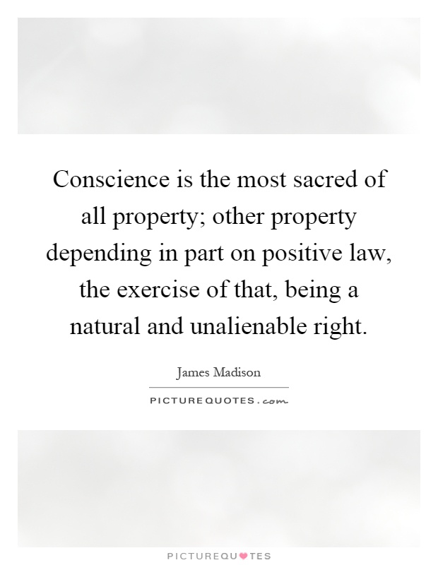 Conscience is the most sacred of all property; other property depending in part on positive law, the exercise of that, being a natural and unalienable right Picture Quote #1