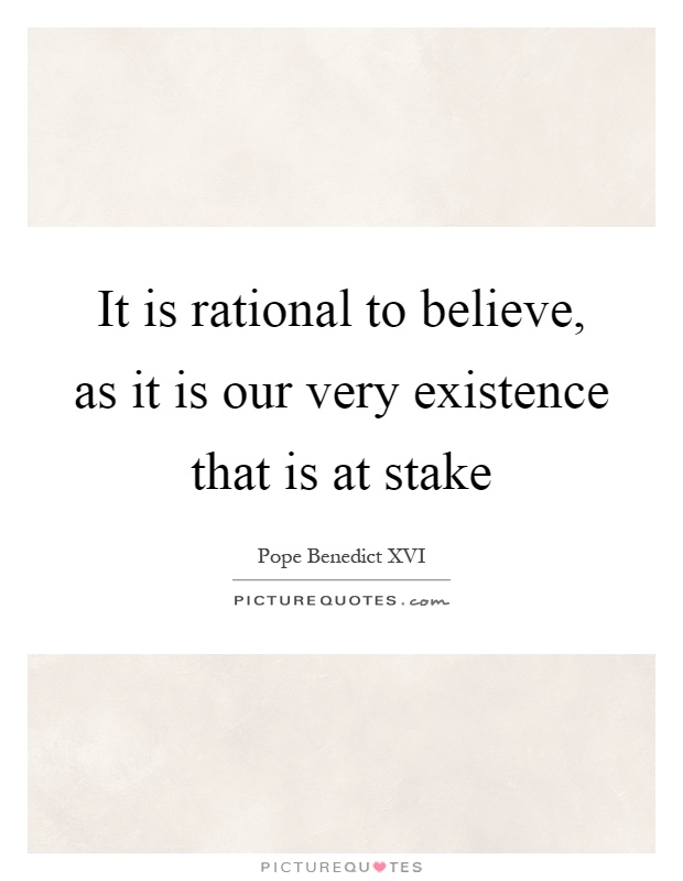 It is rational to believe, as it is our very existence that is at stake Picture Quote #1