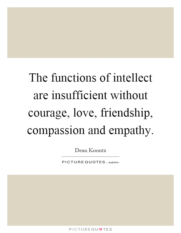 The functions of intellect are insufficient without courage, love, friendship, compassion and empathy Picture Quote #1