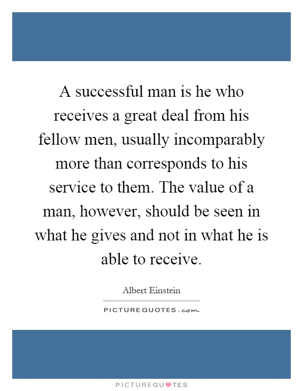 A successful man is he who receives a great deal from his fellow men, usually incomparably more than corresponds to his service to them. The value of a man, however, should be seen in what he gives and not in what he is able to receive Picture Quote #1