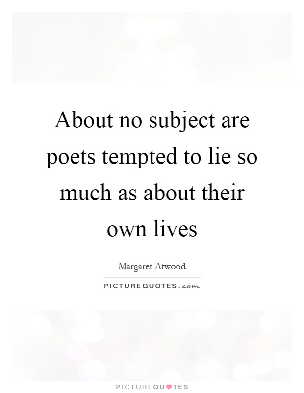 About no subject are poets tempted to lie so much as about their own lives Picture Quote #1