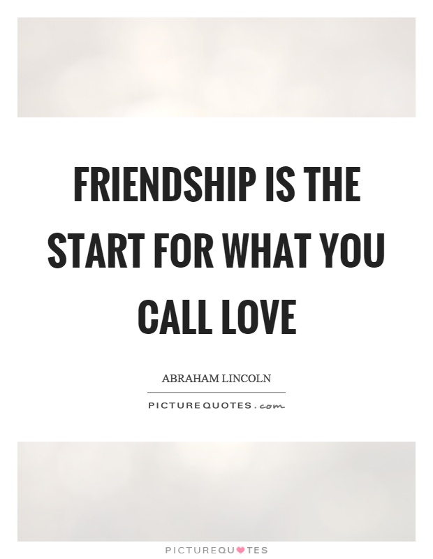 Friendship is the start for what you call love Picture Quote #1