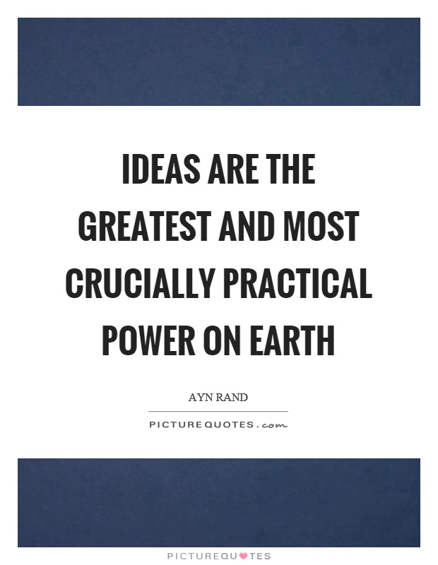 Ideas are the greatest and most crucially practical power on earth Picture Quote #1