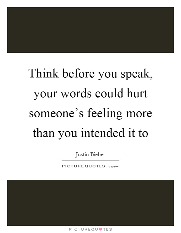 Think before you speak, your words could hurt someone's feeling more than you intended it to Picture Quote #1