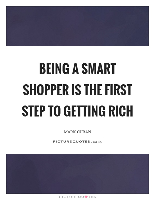Being a smart shopper is the first step to getting rich Picture Quote #1