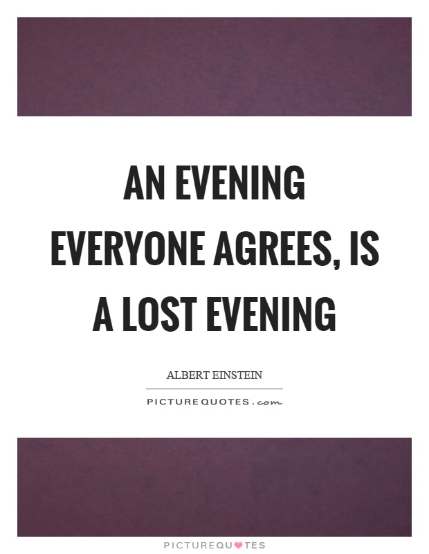 An evening everyone agrees, is a lost evening Picture Quote #1