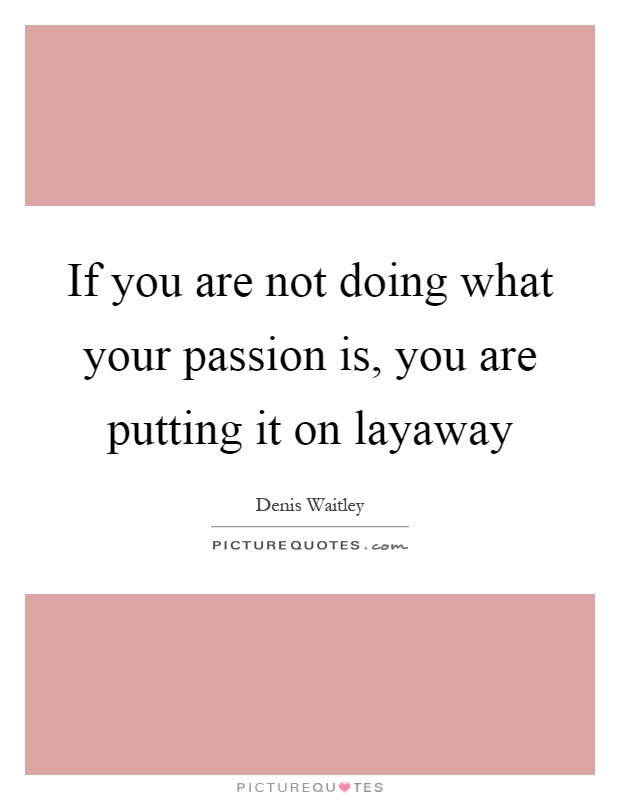 If you are not doing what your passion is, you are putting it on layaway Picture Quote #1