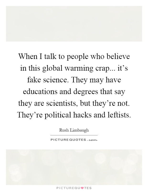 When I talk to people who believe in this global warming crap... it's fake science. They may have educations and degrees that say they are scientists, but they're not. They're political hacks and leftists Picture Quote #1