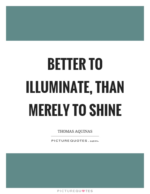 Better to illuminate, than merely to shine Picture Quote #1