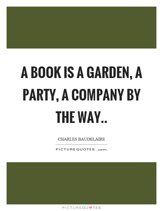 A book is a garden, a party, a company by the way Picture Quote #1
