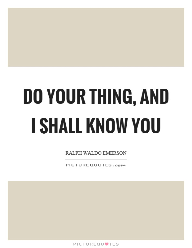 Do your thing, and I shall know you Picture Quote #1