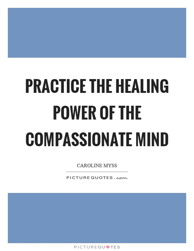 Practice the healing power of the compassionate mind Picture Quote #1
