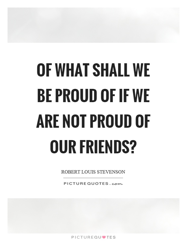 Of what shall we be proud of if we are not proud of our friends? Picture Quote #1