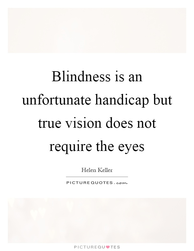 Blindness is an unfortunate handicap but true vision does not require the eyes Picture Quote #1