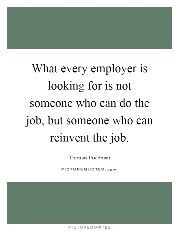 What every employer is looking for is not someone who can do the job, but someone who can reinvent the job Picture Quote #1