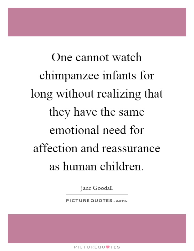 One cannot watch chimpanzee infants for long without realizing that they have the same emotional need for affection and reassurance as human children Picture Quote #1
