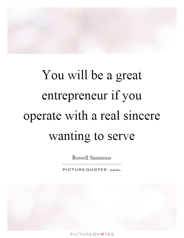 You will be a great entrepreneur if you operate with a real sincere wanting to serve Picture Quote #1
