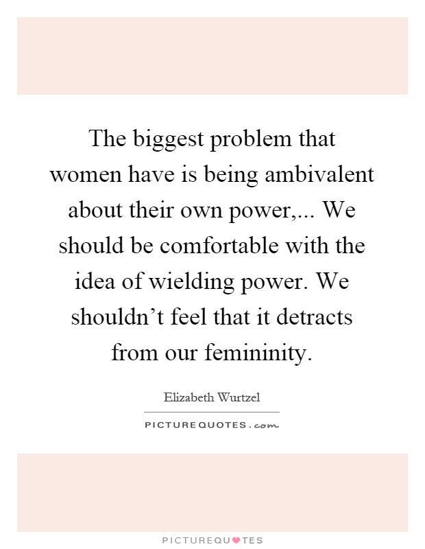 The biggest problem that women have is being ambivalent about their own power,... We should be comfortable with the idea of wielding power. We shouldn't feel that it detracts from our femininity Picture Quote #1