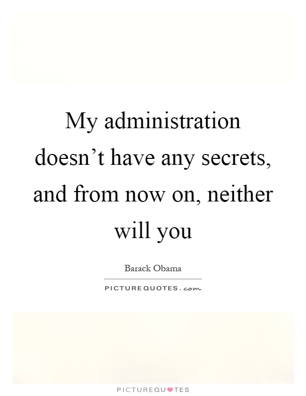 My administration doesn't have any secrets, and from now on, neither will you Picture Quote #1
