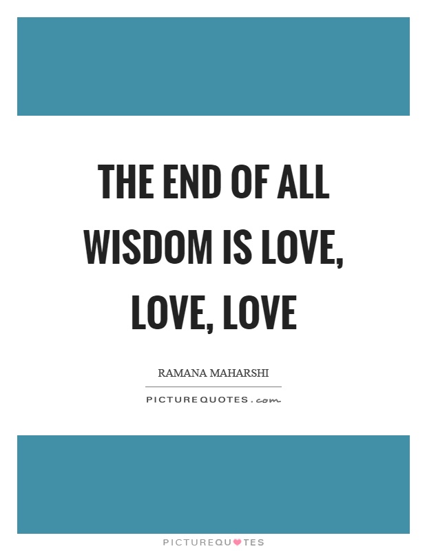 The end of all wisdom is love, love, love Picture Quote #1