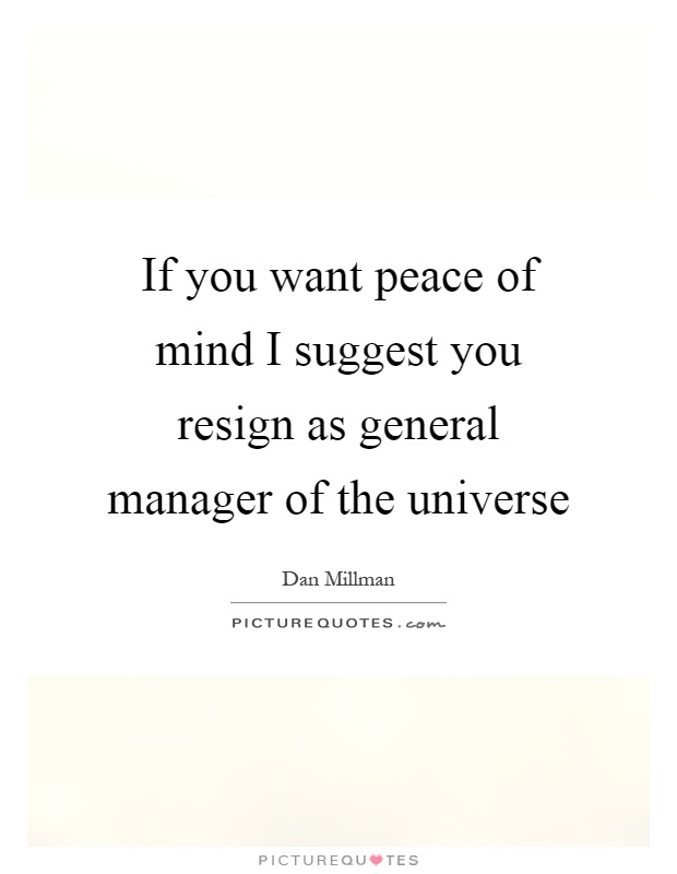 If you want peace of mind I suggest you resign as general manager of the universe Picture Quote #1