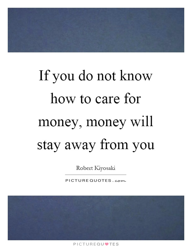 If you do not know how to care for money, money will stay away from you Picture Quote #1