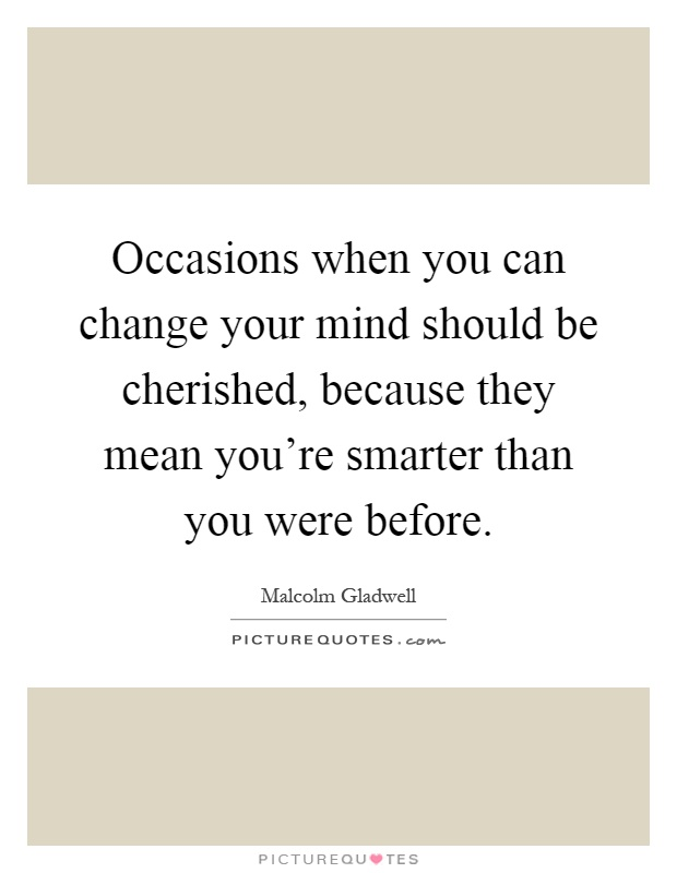 Occasions when you can change your mind should be cherished, because they mean you're smarter than you were before Picture Quote #1