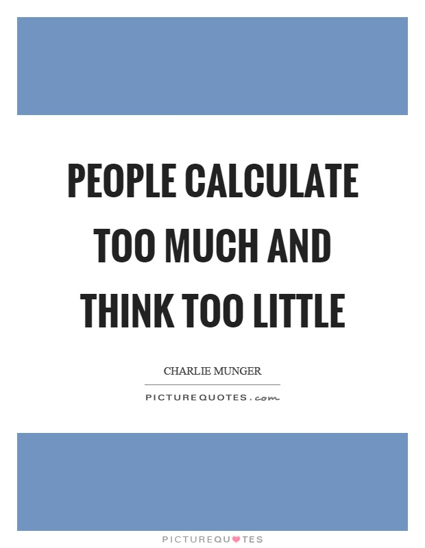 People calculate too much and think too little Picture Quote #1