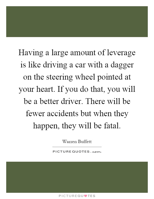Having a large amount of leverage is like driving a car with a dagger on the steering wheel pointed at your heart. If you do that, you will be a better driver. There will be fewer accidents but when they happen, they will be fatal Picture Quote #1