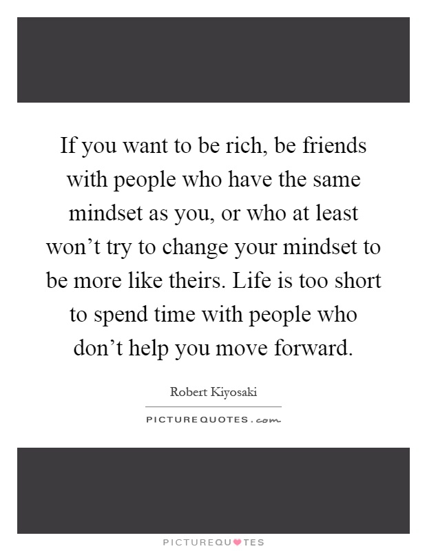 If you want to be rich, be friends with people who have the same mindset as you, or who at least won't try to change your mindset to be more like theirs. Life is too short to spend time with people who don't help you move forward Picture Quote #1