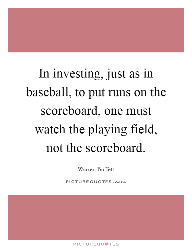 In investing, just as in baseball, to put runs on the scoreboard, one must watch the playing field, not the scoreboard Picture Quote #1