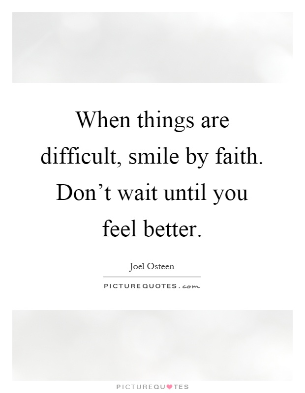 When things are difficult, smile by faith. Don't wait until you feel better Picture Quote #1