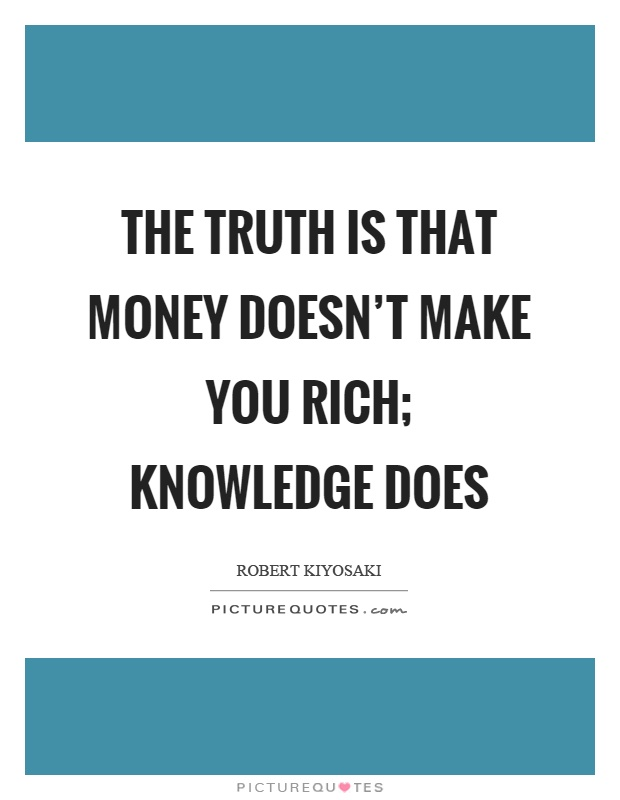 The truth is that money doesn't make you rich; knowledge does Picture Quote #1