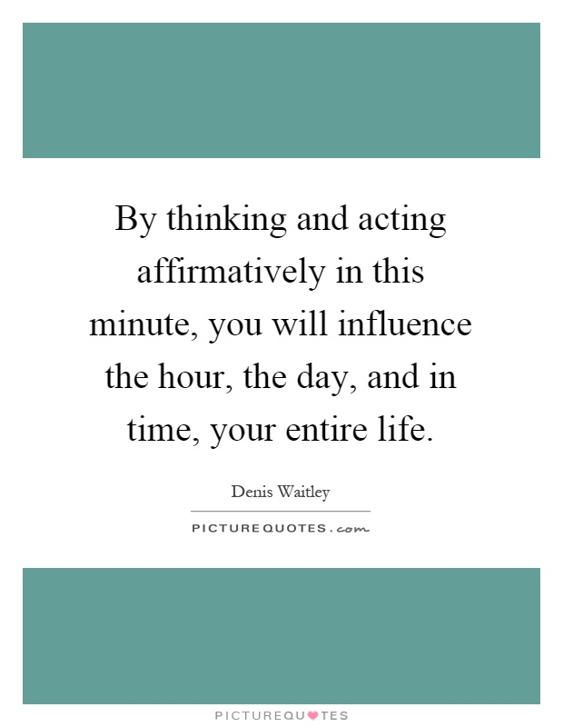 By thinking and acting affirmatively in this minute, you will influence the hour, the day, and in time, your entire life Picture Quote #1